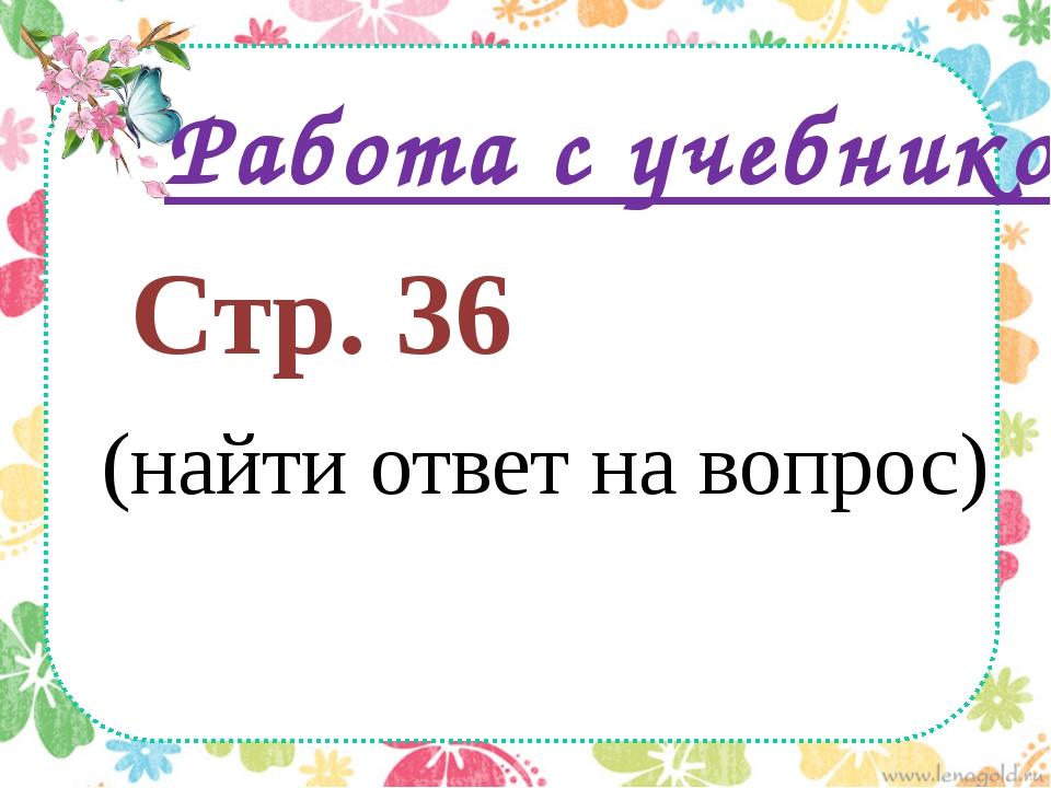 Работа с учебником Стр. 36 (найти ответ на вопрос)