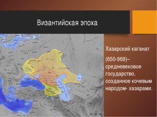 Византийская эпоха Хазарский каганат (650-969)– средневековое государство, с