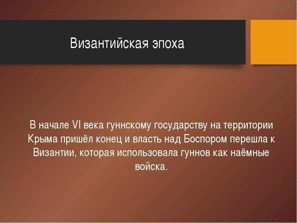 Византийская эпоха В начале VI века гуннскому государству на территории Крым...
