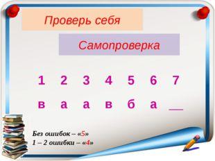 Проверь себя Самопроверка Без ошибок – «5» 1 – 2 ошибки – «4» 1 2 3 4 5 6 7