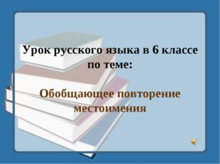 Урок русского языка в 6 классе по теме: Обобщающее повторение местоимения