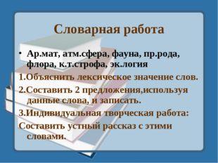 Словарная работа Ар.мат, атм.сфера, фауна, пр.рода, флора, к.т.строфа, эк.лог