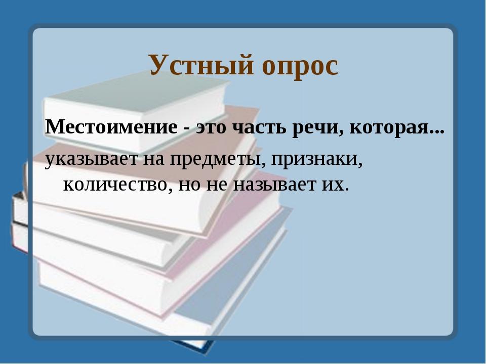 Устный опрос Местоимение - это часть речи, которая... указывает на предметы,...