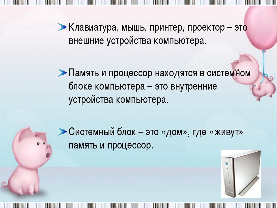 Клавиатура, мышь, принтер, проектор – это внешние устройства компьютера. Памя...