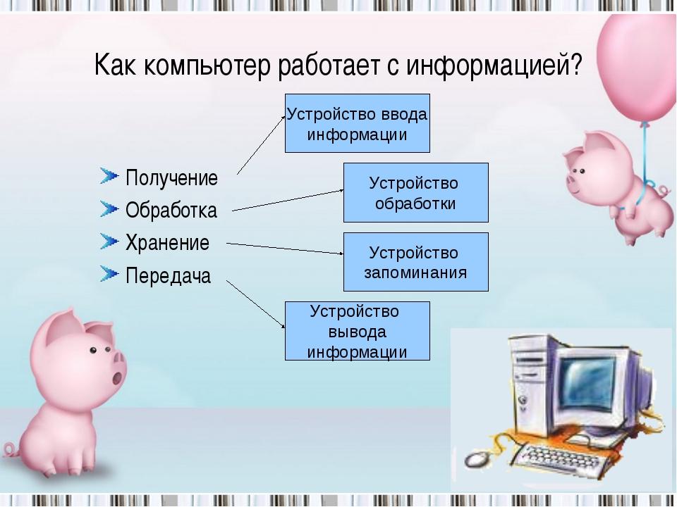 Как компьютер работает с информацией? Получение Обработка Хранение Передача У...