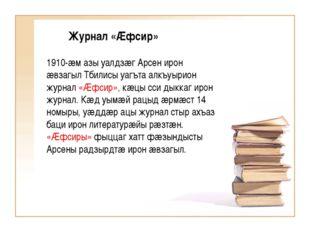 Журнал «Æфсир» 1910-æм азы уалдзæг Арсен ирон æвзагыл Тбилисы уагъта алкъуыр