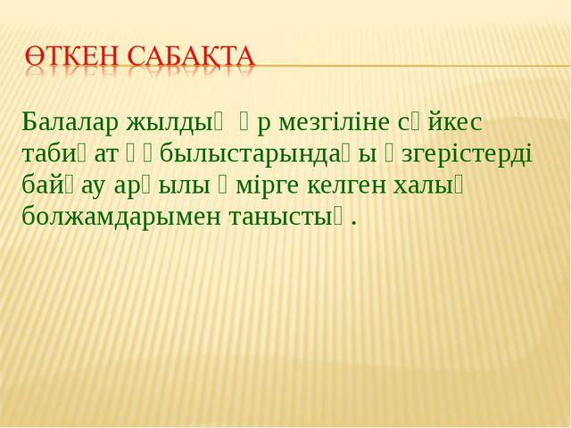 Балалар жылдың әр мезгіліне сәйкес табиғат құбылыстарындағы өзгерістерді байқ...