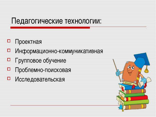 Педагогические технологии: Проектная Информационно-коммуникативная Групповое...