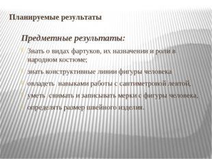 Планируемые результаты Предметные результаты: Знать о видах фартуков, их назн