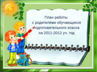 План работы с родителями обучающихся подготовительного класса на 2011-2012 уч