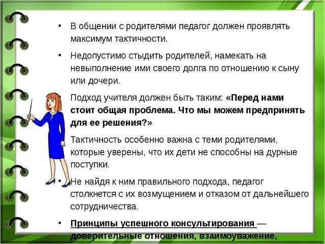 В общении с родителями педагог должен проявлять максимум тактичности. Недопус...