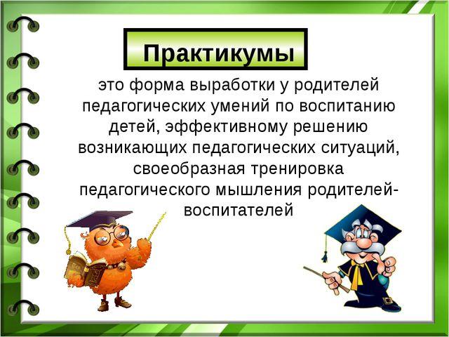 Практикумы это форма выработки у родителей педагогических умений по воспитан...