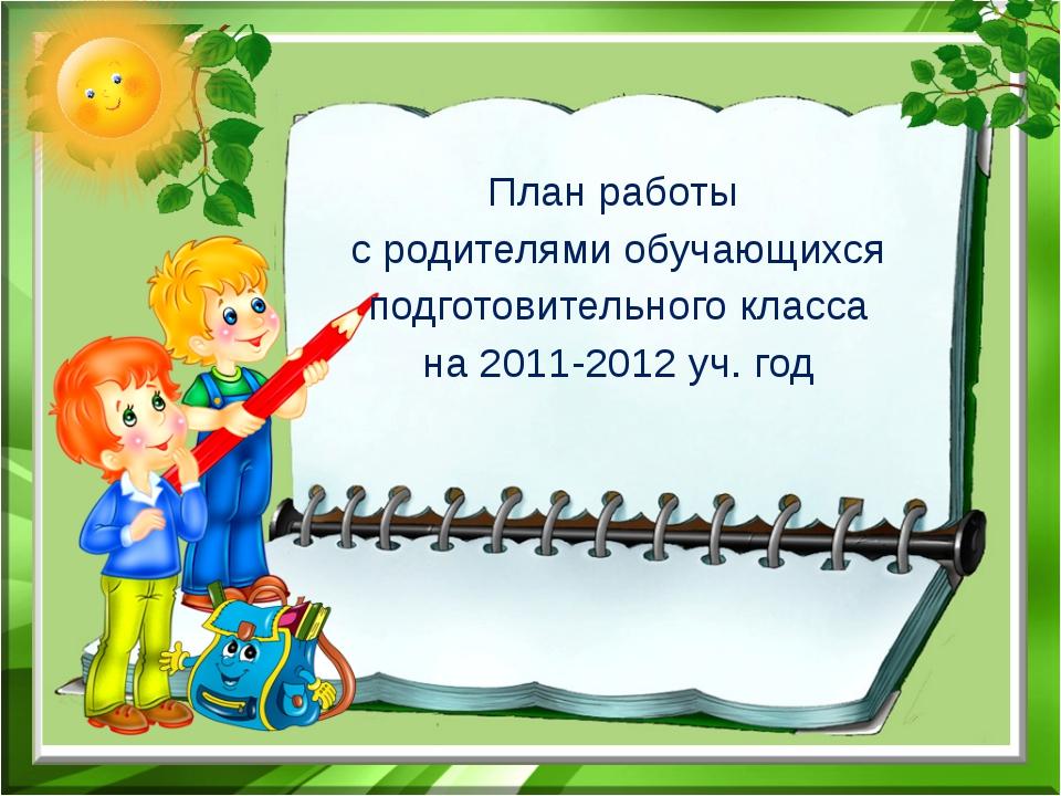 План работы с родителями обучающихся подготовительного класса на 2011-2012 уч...