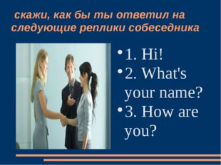 скажи, как бы ты ответил на следующие реплики собеседника 1. Hi! 2. What's y
