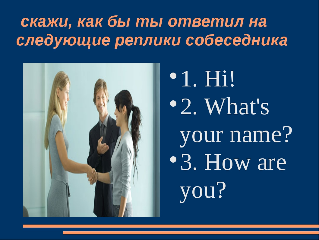 скажи, как бы ты ответил на следующие реплики собеседника 1. Hi! 2. What's y...