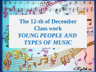 The 12-th of December Class work YOUNG PEOPLE AND TYPES OF MUSIC