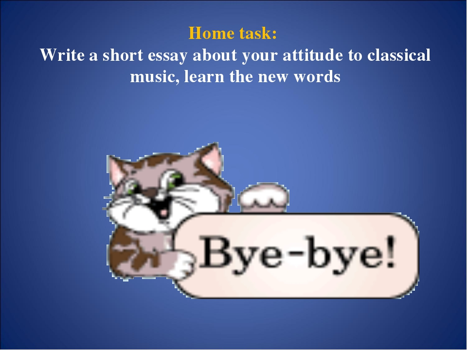 Home task: Write a short essay about your attitude to classical music, learn...