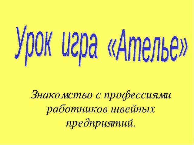 Знакомство с профессиями работников швейных предприятий.