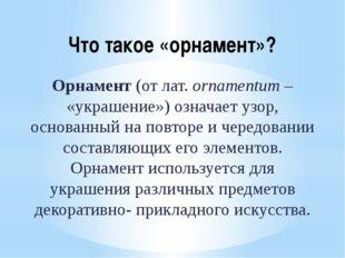 Что такое «орнамент»? Орнамент (от лат. ornamentum – «украшение») означает уз