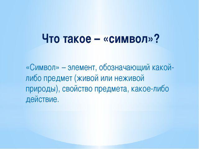 Что такое – «символ»? «Символ» – элемент, обозначающий какой-либо предмет (жи...