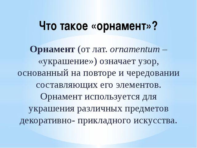 Что такое «орнамент»? Орнамент (от лат. ornamentum – «украшение») означает уз...