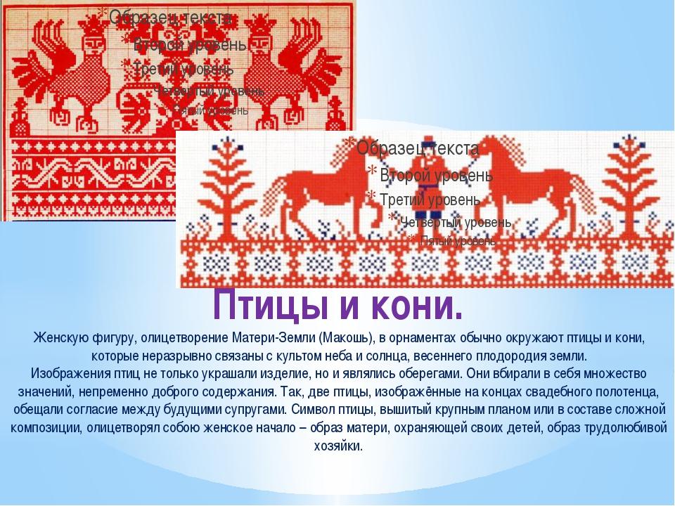 Птицы и кони. Женскую фигуру, олицетворение Матери-Земли (Макошь), в орнамент...
