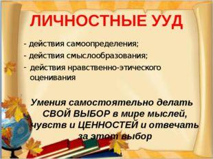 ЛИЧНОСТНЫЕ УУД - действия самоопределения; - действия смыслообразования; дейс