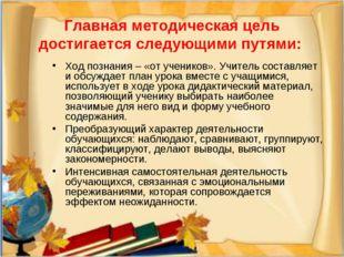 Главная методическая цель достигается следующими путями: Ход познания – «от у
