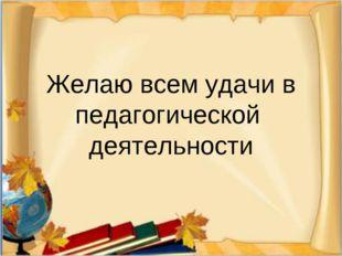 Желаю всем удачи в педагогической деятельности