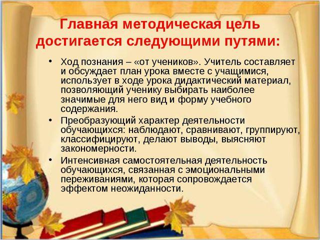 Главная методическая цель достигается следующими путями: Ход познания – «от у...