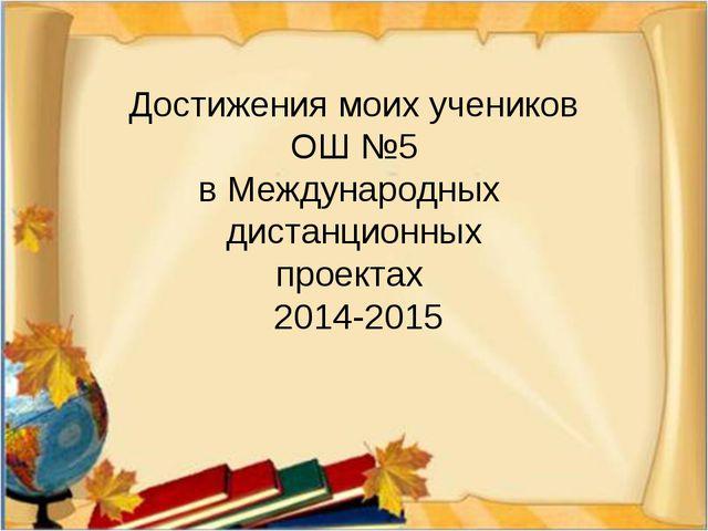 Достижения моих учеников ОШ №5 в Международных дистанционных проектах 2014-2015