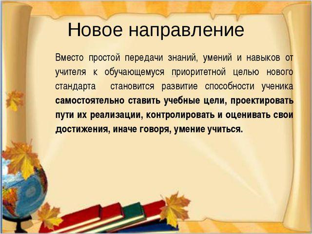 Новое направление Вместо простой передачи знаний, умений и навыков от учителя...
