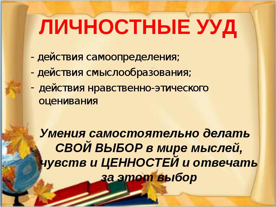 ЛИЧНОСТНЫЕ УУД - действия самоопределения; - действия смыслообразования; дейс...