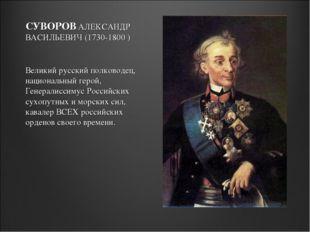 СУВОРОВ АЛЕКСАНДР ВАСИЛЬЕВИЧ (1730-1800 ) Великий русский полководец, национа