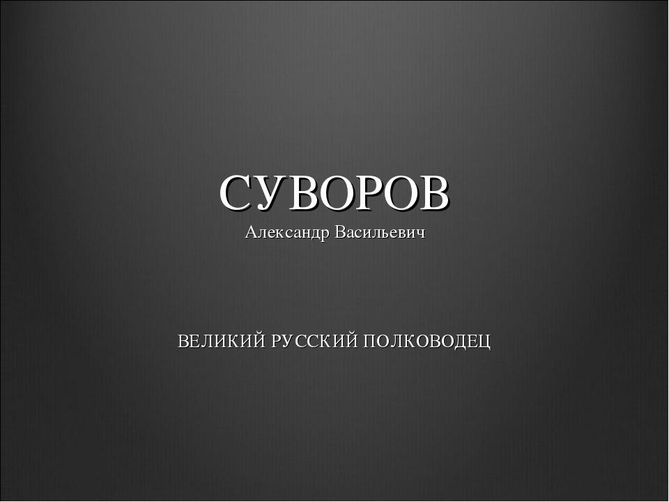 СУВОРОВ Александр Васильевич ВЕЛИКИЙ РУССКИЙ ПОЛКОВОДЕЦ
