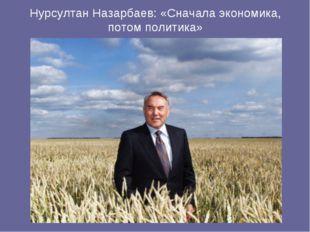 Нурсултан Назарбаев: «Сначала экономика, потом политика»