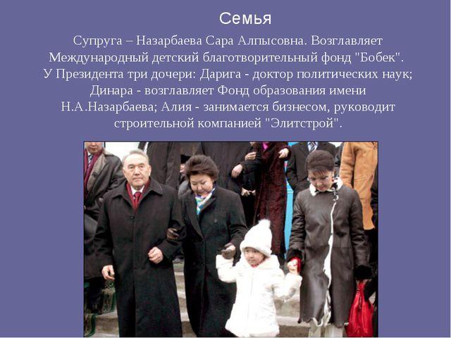 Семья Супруга – Назарбаева Сара Алпысовна. Возглавляет Международный детский...