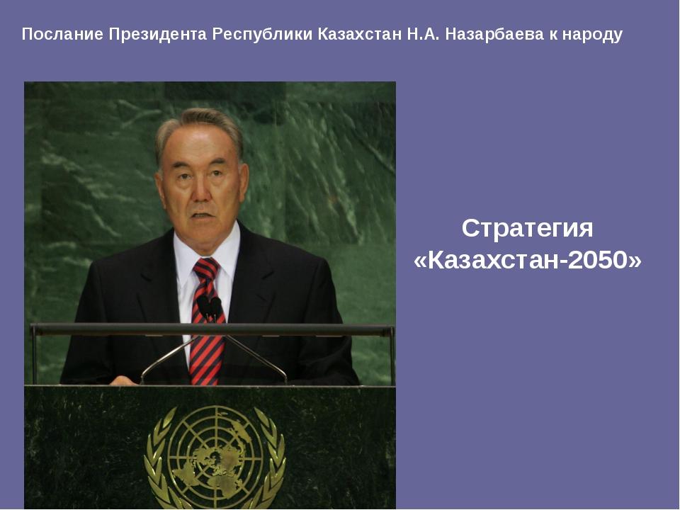 Стратегия «Казахстан-2050» Послание Президента Республики Казахстан Н.А. Наза...