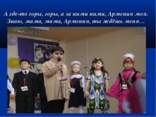 А где-то горы, горы, а за ними ними, Армения моя. Знаю, мама, мама, Армения,