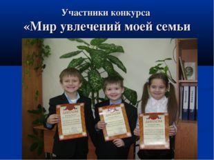 Участники конкурса «Мир увлечений моей семьи
