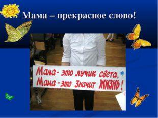 Мама – прекрасное слово!