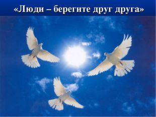 «Люди – берегите друг друга»