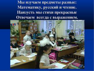 Мы изучаем предметы разные: Математику, русский и чтение. Наизусть мы стихи