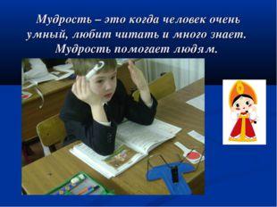 Мудрость – это когда человек очень умный, любит читать и много знает. Мудрос