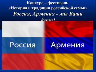 Конкурс – фестиваль «История и традиции российской семьи» Россия, Армения -
