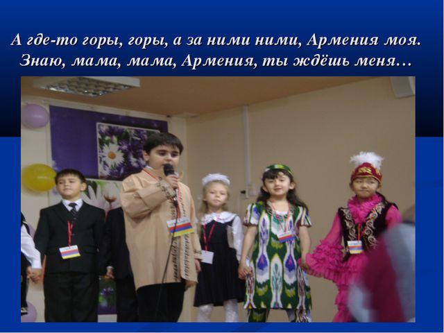 А где-то горы, горы, а за ними ними, Армения моя. Знаю, мама, мама, Армения,...