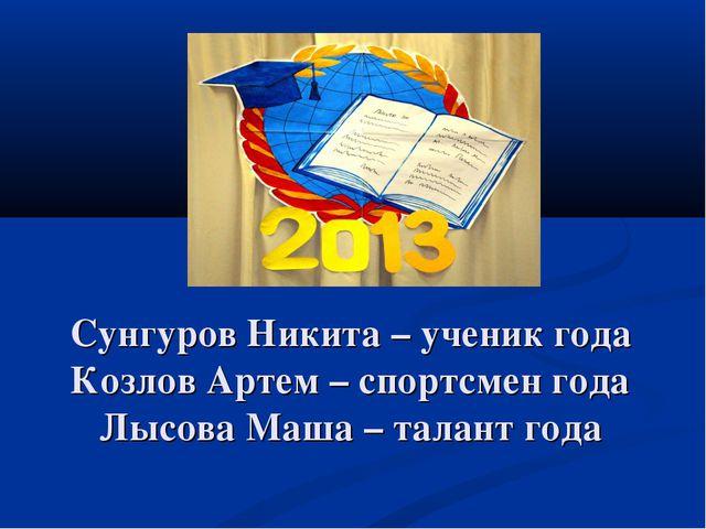 Сунгуров Никита – ученик года Козлов Артем – спортсмен года Лысова Маша – та...