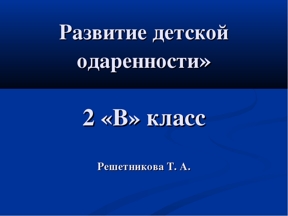 Развитие детской одаренности» 2 «В» класс Решетникова Т. А.