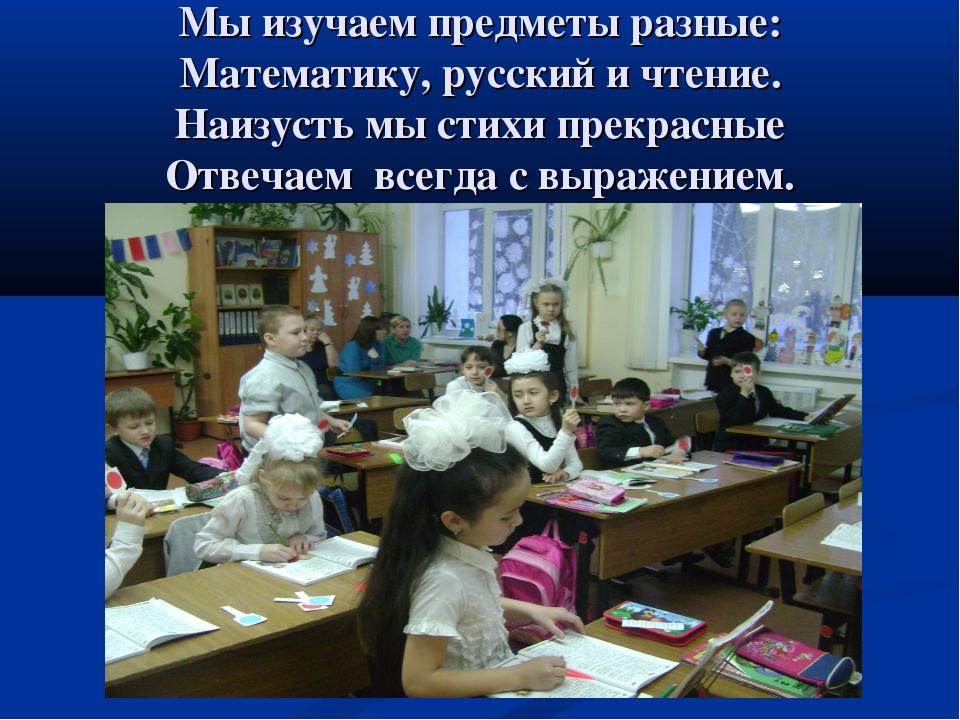 Мы изучаем предметы разные: Математику, русский и чтение. Наизусть мы стихи...