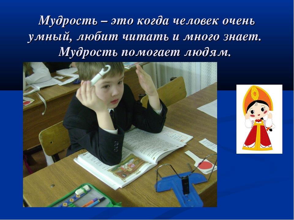 Мудрость – это когда человек очень умный, любит читать и много знает. Мудрос...